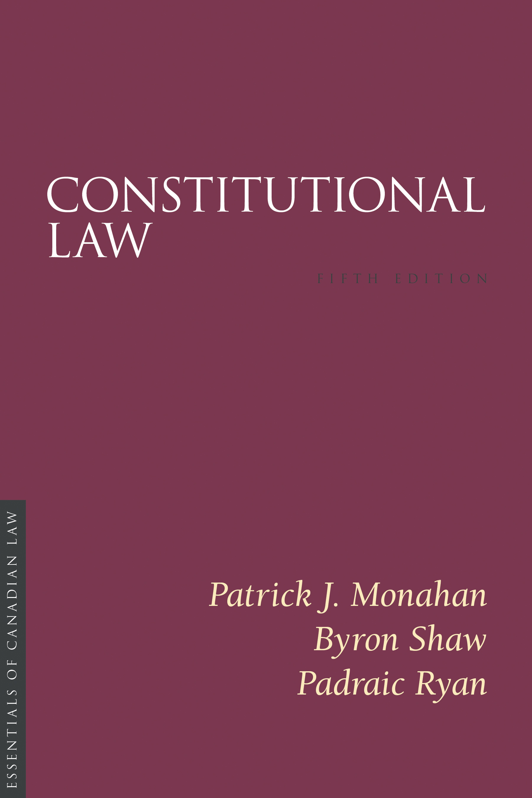 Book cover for Constitutional Law by Patrick J Monahan, Byron Shaw and Padraic Ryan. As a book in the Essentials of Canadian Law series, the cover is a solid burgundy colour with a simple type treatment in capital serif letters in white.