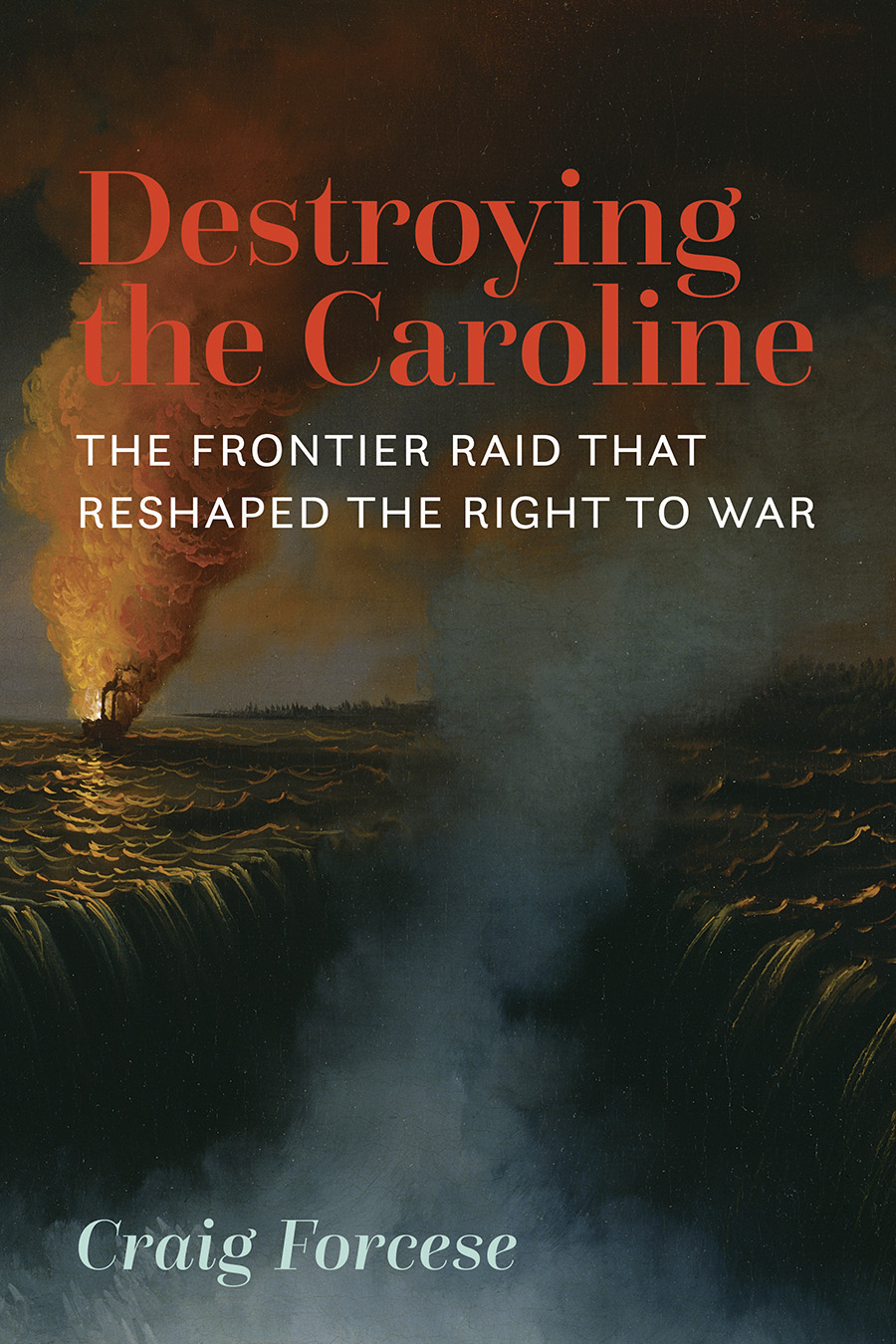Book cover for Destroying the Caroline by Craig Forcese, Book cover. The image shows the steamship Caroline burning and emitting a huge cloud of red and orange smoke. The Caroline is still floating on the Niagara River approaching the Horseshoe Falls.